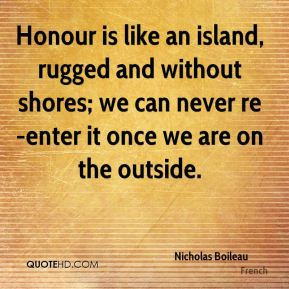 Nicholas Boileau  - Honour is like an island, rugged and without shores; we can never re-enter it once we are on the outside.