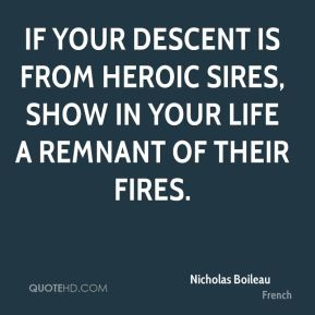 If your descent is from heroic sires, show in your life a remnant of their fires.