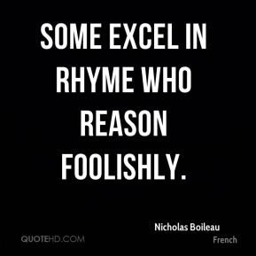 Some excel in rhyme who reason foolishly.