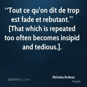 """""""Tout ce qu'on dit de trop est fade et rebutant."""" [That which is repeated too often becomes insipid and tedious.]."""