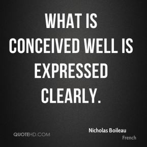 Nicholas Boileau  - What is conceived well is expressed clearly.