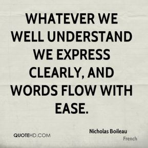Whatever we well understand we express clearly, and words flow with ease.