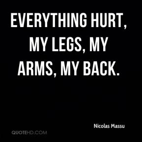 Everything hurt, my legs, my arms, my back.