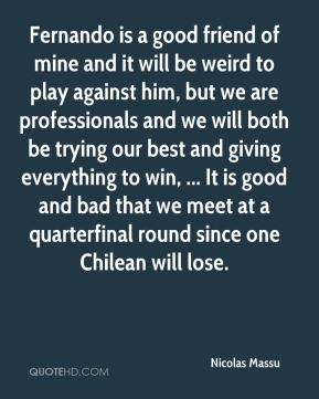 Fernando is a good friend of mine and it will be weird to play against him, but we are professionals and we will both be trying our best and giving everything to win, ... It is good and bad that we meet at a quarterfinal round since one Chilean will lose.