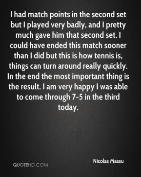 Nicolas Massu  - I had match points in the second set but I played very badly, and I pretty much gave him that second set. I could have ended this match sooner than I did but this is how tennis is, things can turn around really quickly. In the end the most important thing is the result. I am very happy I was able to come through 7-5 in the third today.