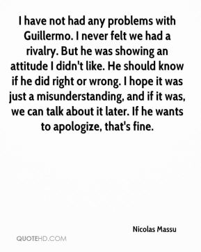 I have not had any problems with Guillermo. I never felt we had a rivalry. But he was showing an attitude I didn't like. He should know if he did right or wrong. I hope it was just a misunderstanding, and if it was, we can talk about it later. If he wants to apologize, that's fine.
