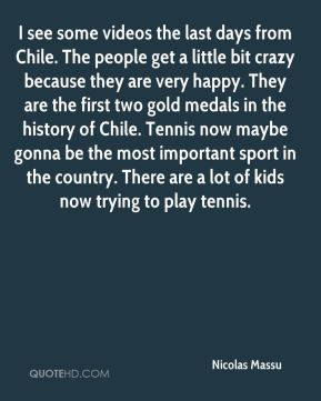 Nicolas Massu  - I see some videos the last days from Chile. The people get a little bit crazy because they are very happy. They are the first two gold medals in the history of Chile. Tennis now maybe gonna be the most important sport in the country. There are a lot of kids now trying to play tennis.