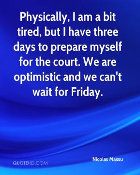 Nicolas Massu  - Physically, I am a bit tired, but I have three days to prepare myself for the court. We are optimistic and we can't wait for Friday.