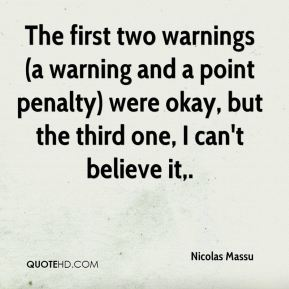 Nicolas Massu  - The first two warnings (a warning and a point penalty) were okay, but the third one, I can't believe it.