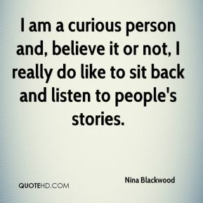 Nina Blackwood - I am a curious person and, believe it or not, I really do like to sit back and listen to people's stories.