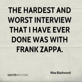 Nina Blackwood - The hardest and worst interview that I have ever done was with Frank Zappa.