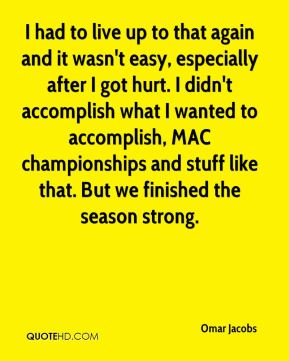 I had to live up to that again and it wasn't easy, especially after I got hurt. I didn't accomplish what I wanted to accomplish, MAC championships and stuff like that. But we finished the season strong.