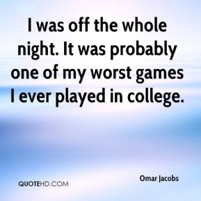 I was off the whole night. It was probably one of my worst games I ever played in college.