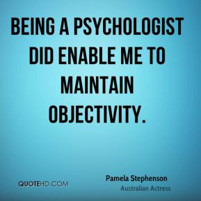 Being a psychologist did enable me to maintain objectivity.