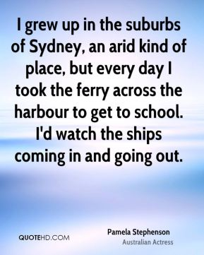 I grew up in the suburbs of Sydney, an arid kind of place, but every day I took the ferry across the harbour to get to school. I'd watch the ships coming in and going out.