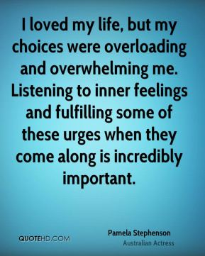 I loved my life, but my choices were overloading and overwhelming me. Listening to inner feelings and fulfilling some of these urges when they come along is incredibly important.