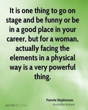 It is one thing to go on stage and be funny or be in a good place in your career, but for a woman, actually facing the elements in a physical way is a very powerful thing.