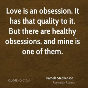 Love is an obsession. It has that quality to it. But there are healthy obsessions, and mine is one of them.