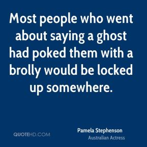 Pamela Stephenson - Most people who went about saying a ghost had poked them with a brolly would be locked up somewhere.