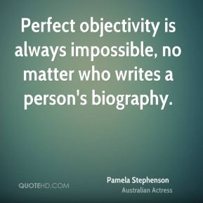 Pamela Stephenson - Perfect objectivity is always impossible, no matter who writes a person's biography.