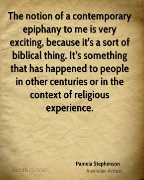 The notion of a contemporary epiphany to me is very exciting, because it's a sort of biblical thing. It's something that has happened to people in other centuries or in the context of religious experience.