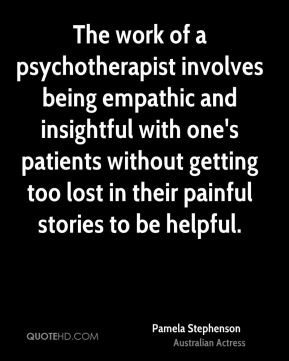 The work of a psychotherapist involves being empathic and insightful with one's patients without getting too lost in their painful stories to be helpful.