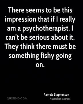 There seems to be this impression that if I really am a psychotherapist, I can't be serious about it. They think there must be something fishy going on.