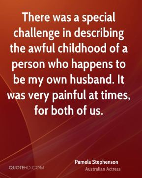 There was a special challenge in describing the awful childhood of a person who happens to be my own husband. It was very painful at times, for both of us.