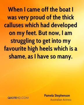 When I came off the boat I was very proud of the thick calluses which had developed on my feet. But now, I am struggling to get into my favourite high heels which is a shame, as I have so many.