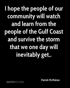 I hope the people of our community will watch and learn from the people of the Gulf Coast and survive the storm that we one day will inevitably get.