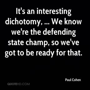 Paul Cohen  - It's an interesting dichotomy, ... We know we're the defending state champ, so we've got to be ready for that.