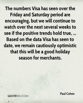 Paul Cohen  - The numbers Visa has seen over the Friday and Saturday period are encouraging, but we will continue to watch over the next several weeks to see if the positive trends hold true, ... Based on the data Visa has seen to date, we remain cautiously optimistic that this will be a good holiday season for merchants.