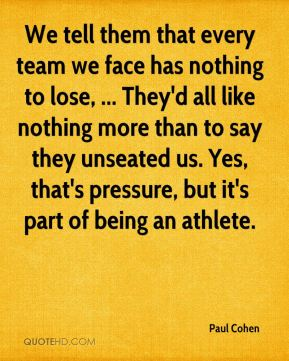 Paul Cohen  - We tell them that every team we face has nothing to lose, ... They'd all like nothing more than to say they unseated us. Yes, that's pressure, but it's part of being an athlete.