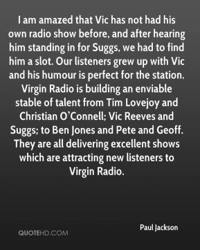 I am amazed that Vic has not had his own radio show before, and after hearing him standing in for Suggs, we had to find him a slot. Our listeners grew up with Vic and his humour is perfect for the station. Virgin Radio is building an enviable stable of talent from Tim Lovejoy and Christian O'Connell; Vic Reeves and Suggs; to Ben Jones and Pete and Geoff. They are all delivering excellent shows which are attracting new listeners to Virgin Radio.