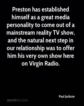 Paul Jackson  - Preston has established himself as a great media personality to come out of a mainstream reality TV show, and the natural next step in our relationship was to offer him his very own show here on Virgin Radio.