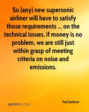 So (any) new supersonic airliner will have to satisfy those requirements ... on the technical issues, if money is no problem, we are still just within grasp of meeting criteria on noise and emissions.