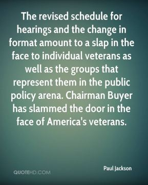 Paul Jackson  - The revised schedule for hearings and the change in format amount to a slap in the face to individual veterans as well as the groups that represent them in the public policy arena. Chairman Buyer has slammed the door in the face of America's veterans.
