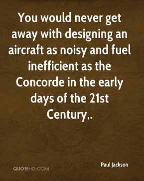 You would never get away with designing an aircraft as noisy and fuel inefficient as the Concorde in the early days of the 21st Century.