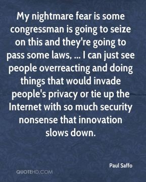 Paul Saffo  - My nightmare fear is some congressman is going to seize on this and they're going to pass some laws, ... I can just see people overreacting and doing things that would invade people's privacy or tie up the Internet with so much security nonsense that innovation slows down.
