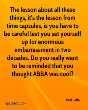 Paul Saffo  - The lesson about all these things, it's the lesson from time capsules, is you have to be careful lest you set yourself up for enormous embarrassment in two decades. Do you really want to be reminded that you thought ABBA was cool?