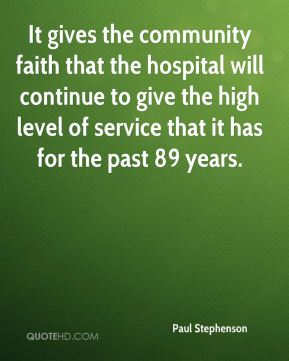 Paul Stephenson  - It gives the community faith that the hospital will continue to give the high level of service that it has for the past 89 years.