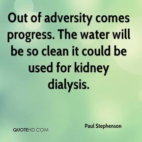 Paul Stephenson  - Out of adversity comes progress. The water will be so clean it could be used for kidney dialysis.