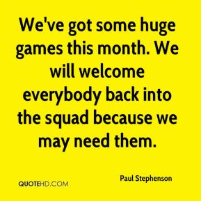 Paul Stephenson  - We've got some huge games this month. We will welcome everybody back into the squad because we may need them.