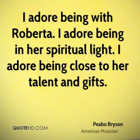 I adore being with Roberta. I adore being in her spiritual light. I adore being close to her talent and gifts.