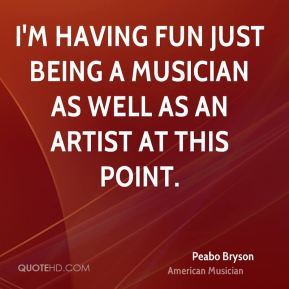 Peabo Bryson - I'm having fun just being a musician as well as an artist at this point.