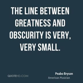 The line between greatness and obscurity is very, very small.