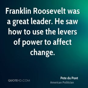 Franklin Roosevelt was a great leader. He saw how to use the levers of power to affect change.