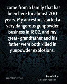 Pete du Pont - I come from a family that has been here for almost 200 years. My ancestors started a very dangerous gunpowder business in 1802, and my great- grandfather and his father were both killed in gunpowder explosions.