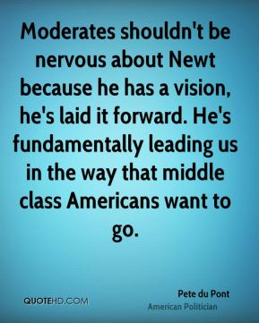 Moderates shouldn't be nervous about Newt because he has a vision, he's laid it forward. He's fundamentally leading us in the way that middle class Americans want to go.
