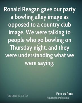 Pete du Pont - Ronald Reagan gave our party a bowling alley image as opposed to a country club image. We were talking to people who go bowling on Thursday night, and they were understanding what we were saying.